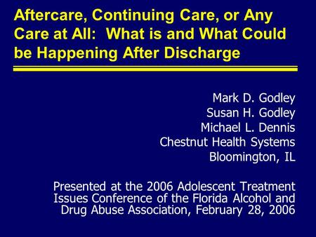 Aftercare, Continuing Care, or Any Care at All: What is and What Could be Happening After Discharge Mark D. Godley Susan H. Godley Michael L. Dennis Chestnut.
