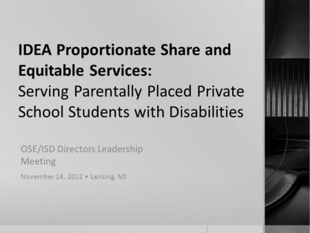 IDEA Proportionate Share and Equitable Services: Serving Parentally Placed Private School Students with Disabilities OSE/ISD Directors Leadership Meeting.