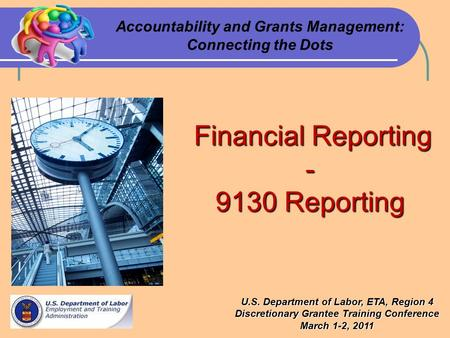 Financial Reporting Financial Reporting- 9130 Reporting Accountability and Grants Management: Connecting the Dots U.S. Department of Labor, ETA, Region.