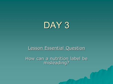 DAY 3 Lesson Essential Question How can a nutrition label be misleading?