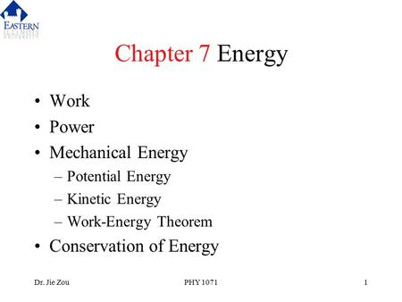 Dr. Jie ZouPHY 10711 Chapter 7 Energy Work Power Mechanical Energy –Potential Energy –Kinetic Energy –Work-Energy Theorem Conservation of Energy.