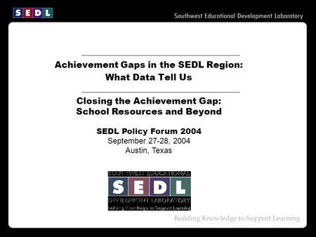 Achievement Gaps in the SEDL Region: What Data Tell Us Closing the Achievement Gap: School Resources and Beyond SEDL Policy Forum 2004 September 27-28,