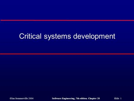 ©Ian Sommerville 2004Software Engineering, 7th edition. Chapter 20 Slide 1 Critical systems development.