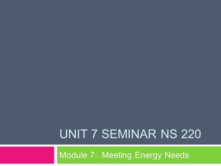 UNIT 7 SEMINAR NS 220 Module 7: Meeting Energy Needs.