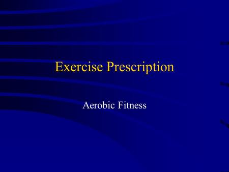 Exercise Prescription Aerobic Fitness Principles of Training Overload – Harder work than the body is accustomed to.  Training Variables (FIT Principle)