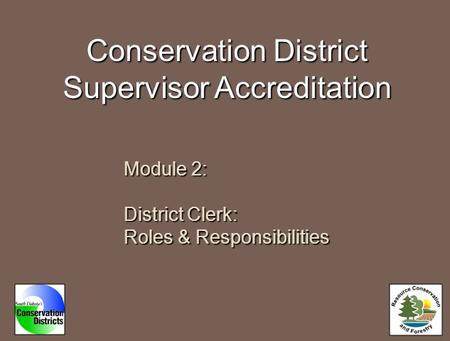 Conservation District Supervisor Accreditation Module 2: District Clerk: Roles & Responsibilities.