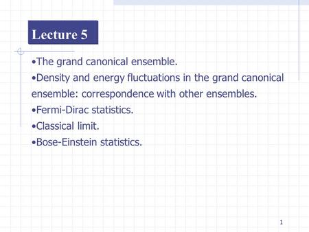 1 Lecture 5 The grand canonical ensemble. Density and energy fluctuations in the grand canonical ensemble: correspondence with other ensembles. Fermi-Dirac.