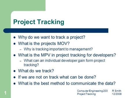 Computer Engineering 203 R Smith Project Tracking 12/2008 1 Project Tracking Why do we want to track a project? What is the projects MOV? – Why is tracking.