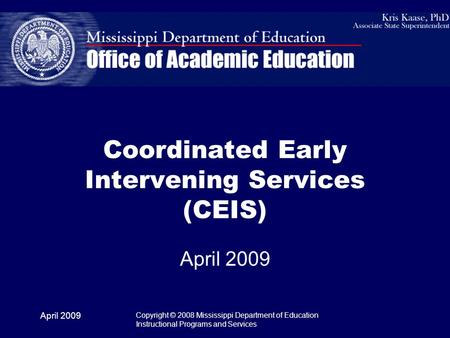 April 2009 Copyright © 2008 Mississippi Department of Education Instructional Programs and Services Coordinated Early Intervening Services (CEIS) April.