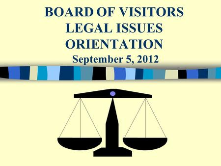 BOARD OF VISITORS LEGAL ISSUES ORIENTATION September 5, 2012.