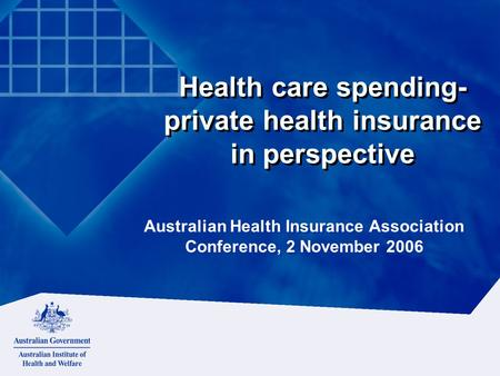 Health care spending- private health insurance in perspective Australian Health Insurance Association Conference, 2 November 2006.