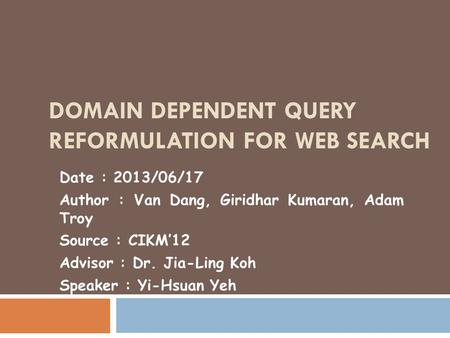DOMAIN DEPENDENT QUERY REFORMULATION FOR WEB SEARCH Date : 2013/06/17 Author : Van Dang, Giridhar Kumaran, Adam Troy Source : CIKM'12 Advisor : Dr. Jia-Ling.