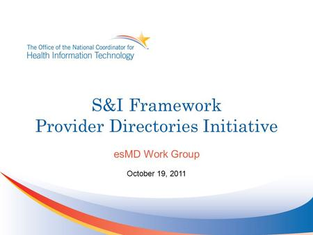 S&I Framework Provider Directories Initiative esMD Work Group October 19, 2011.