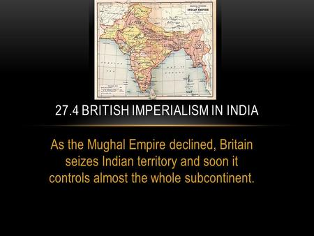 As the Mughal Empire declined, Britain seizes Indian territory and soon it controls almost the whole subcontinent. 27.4 BRITISH IMPERIALISM IN INDIA.