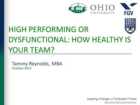 Leading Change in Turbulent Times Executive Education Seminar HIGH PERFORMING OR DYSFUNCTIONAL: HOW HEALTHY IS YOUR TEAM? Tammy Reynolds, MBA October 2013.