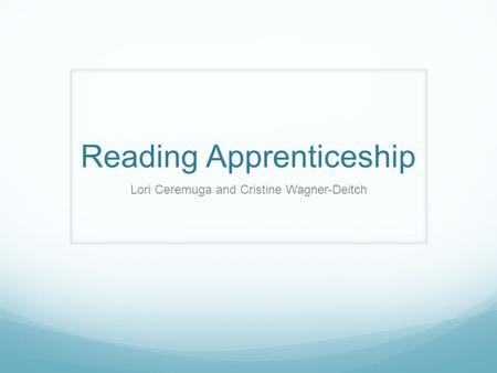 Reading Apprenticeship Lori Ceremuga and Cristine Wagner-Deitch.
