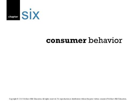 Chapter consumer behavior six Copyright © 2015 McGraw-Hill Education. All rights reserved. No reproduction or distribution without the prior written consent.