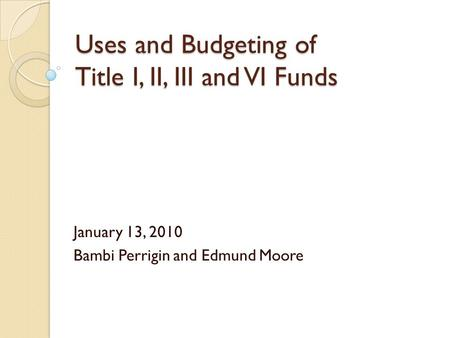 Uses and Budgeting of Title I, II, III and VI Funds January 13, 2010 Bambi Perrigin and Edmund Moore.