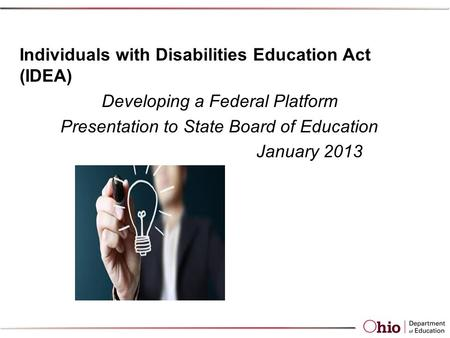 Individuals with Disabilities Education Act (IDEA) Developing a Federal Platform Presentation to State Board of Education January 2013.