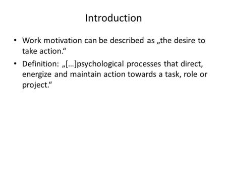 "Introduction Work motivation can be described as ""the desire to take action."" Definition: ""[…]psychological processes that direct, energize and maintain."