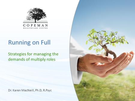 Running on FullRunning on Full Strategies for managing the demands of multiply roles Dr. Karen MacNeill, Ph.D, R.Psyc.