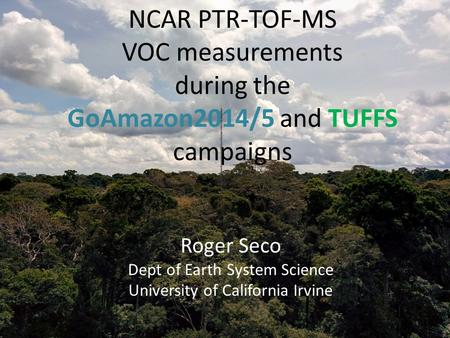 NCAR PTR-TOF-MS VOC measurements during the GoAmazon2014/5 and TUFFS campaigns Roger Seco Dept of Earth System Science University of California Irvine.