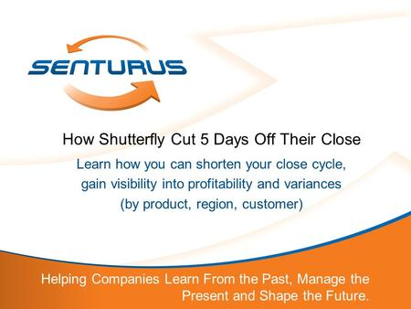 Helping Companies Learn From the Past, Manage the Present and Shape the Future. How Shutterfly Cut 5 Days Off Their Close Learn how you can shorten your.