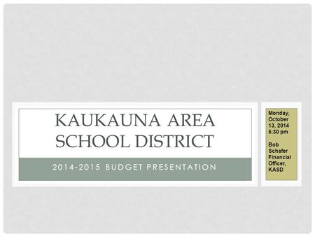 2014-2015 BUDGET PRESENTATION KAUKAUNA AREA SCHOOL DISTRICT Monday, October 13, 2014 5:30 pm Bob Schafer Financial Officer, KASD.