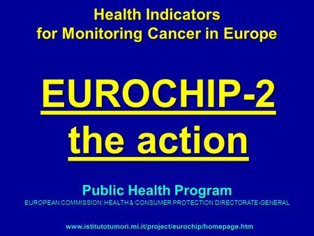 EUROCHIP-2 the action Health Indicators for Monitoring Cancer in Europe www.istitutotumori.mi.it/project/eurochip/homepage.htm Public Health Program EUROPEAN.