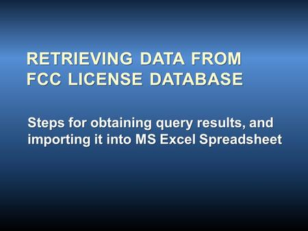 RETRIEVING DATA FROM FCC LICENSE DATABASE Steps for obtaining query results, and importing it into MS Excel Spreadsheet.