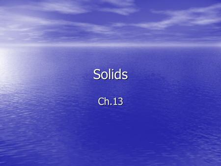 Solids Ch.13. Solids Fixed, immobile (so to speak) Fixed, immobile (so to speak) Symmetry Symmetry Crystals Crystals So what's the inner order? So what's.