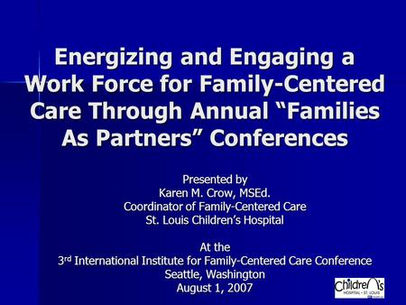 "Energizing and Engaging a Work Force for Family-Centered Care Through Annual ""Families As Partners"" Conferences Presented by Karen M. Crow, MSEd. Coordinator."