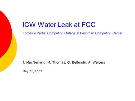 ICW Water Leak at FCC Forces a Partial Computing Outage at Feynman Computing Center J. MacNerland, M. Thomas, G. Bellendir, A. Walters May 31, 2007.
