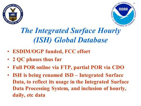 The Integrated Surface Hourly (ISH) Global Database ESDIM/OGP funded, FCC effort 2 QC phases thus far Full POR online via FTP, partial POR via CDO ISH.