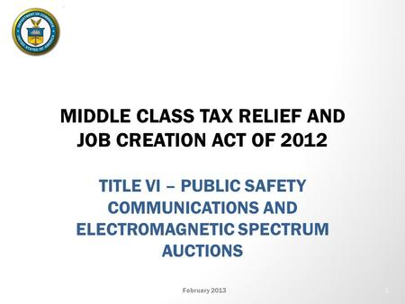 MIDDLE CLASS TAX RELIEF AND JOB CREATION ACT OF 2012 TITLE VI – PUBLIC SAFETY COMMUNICATIONS AND ELECTROMAGNETIC SPECTRUM AUCTIONS February 2013 1.