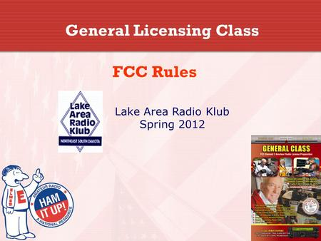 General Licensing Class FCC Rules Lake Area Radio Klub Spring 2012.