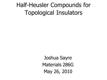Half-Heusler Compounds for Topological Insulators Joshua Sayre Materials 286G May 26, 2010.
