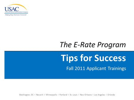 Washington, DC I Newark I Minneapolis I Portland I St. Louis I New Orleans I Los Angeles I Orlando The E-Rate Program Tips for Success Fall 2011 Applicant.