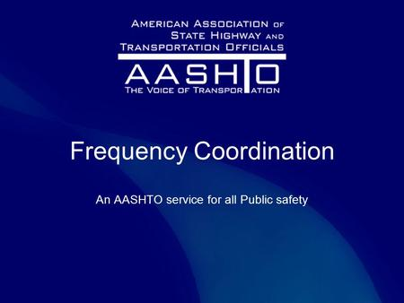 Frequency Coordination An AASHTO service for all Public safety.
