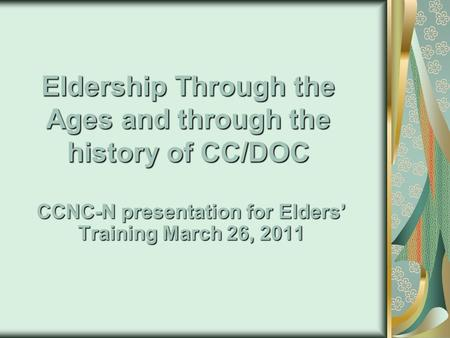 Eldership Through the Ages and through the history of CC/DOC CCNC-N presentation for Elders' Training March 26, 2011.