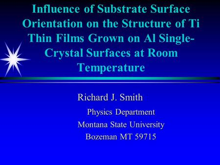 Influence of Substrate Surface Orientation on the Structure of Ti Thin Films Grown on Al Single- Crystal Surfaces at Room Temperature Richard J. Smith.