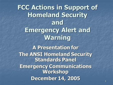 1 FCC Actions in Support of Homeland Security and Emergency Alert and Warning A Presentation for The ANSI Homeland Security Standards Panel Emergency Communications.