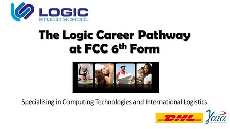 The Logic Career Pathway at FCC 6 th Form Specialising in Computing Technologies and International Logistics.