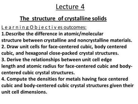 Lecture 4 The structure of crystalline solids L e a r n i n g O b j e c t i v es outcomes: 1.Describe the difference in atomic/molecular structure between.