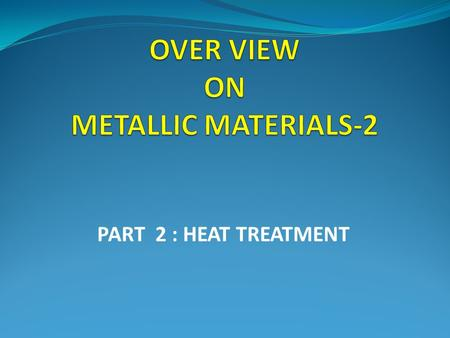 PART 2 : HEAT TREATMENT. ALLOY SYSTEMS STEELS ALUMINUM ALLOYS TITANIUM ALLOYS NICKEL BASE SUPERALLOYS.