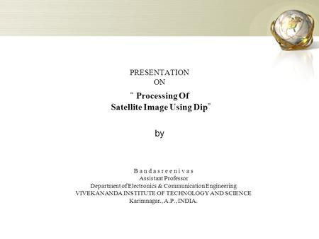 "PRESENTATION ON "" Processing Of Satellite Image Using Dip "" by B a n d a s r e e n i v a s Assistant Professor Department of Electronics & Communication."