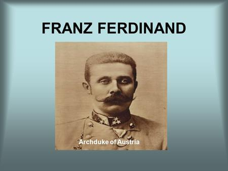 FRANZ FERDINAND Archduke of Austria. Early Life of Franz Franz Ferdinand, eldest son of Carl Ludwig, the brother of Emperor Franz Josef, was born in 1863.