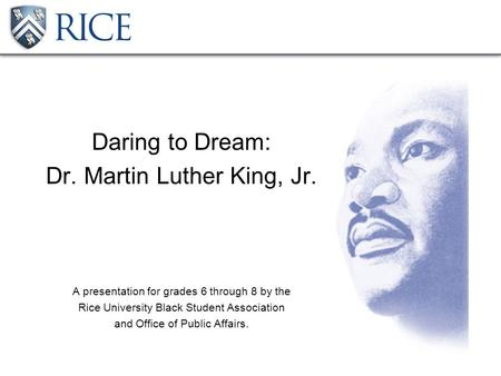 Daring to Dream: Dr. Martin Luther King, Jr. A presentation for grades 6 through 8 by the Rice University Black Student Association and Office of Public.