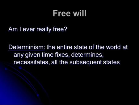 Free will Am I ever really free? Determinism: the entire state of the world at any given time fixes, determines, necessitates, all the subsequent states.