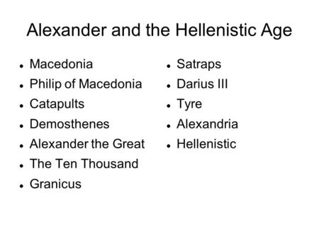 Alexander and the Hellenistic Age Macedonia Philip of Macedonia Catapults Demosthenes Alexander the Great The Ten Thousand Granicus Satraps Darius III.